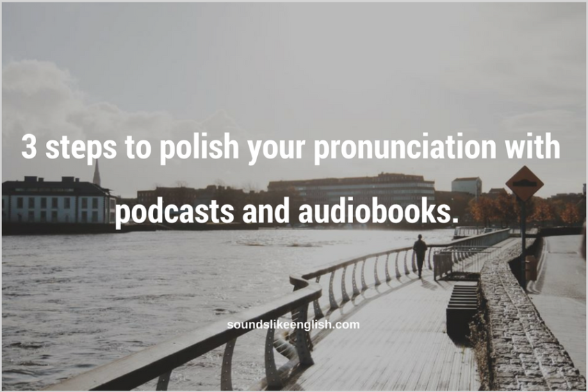 3 steps to polish your pronunciation with podcasts and